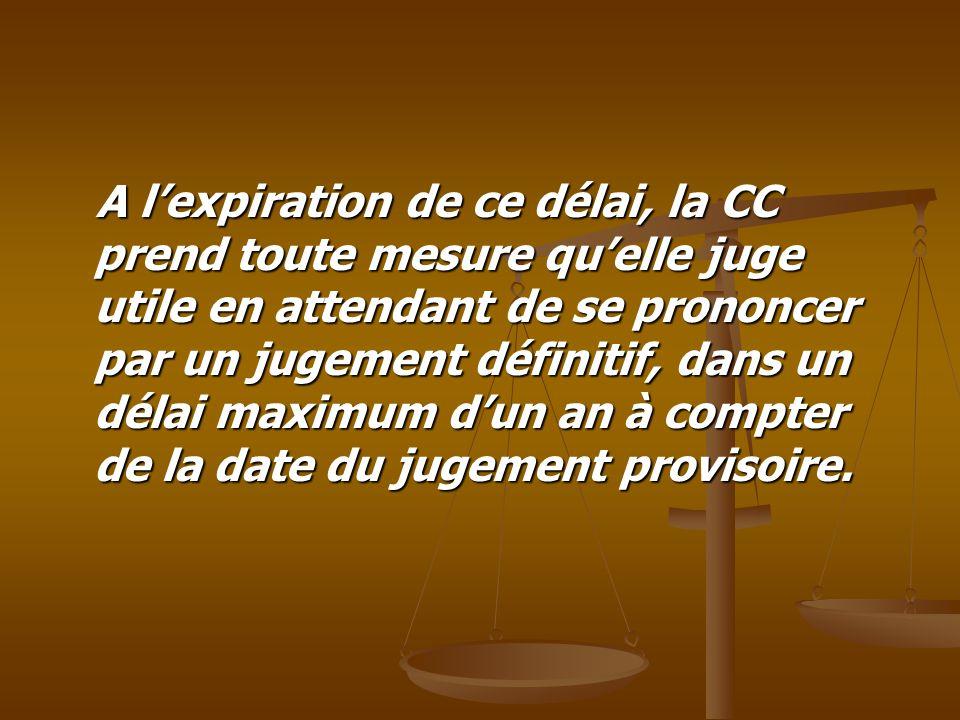 A l'expiration de ce délai, la CC prend toute mesure qu'elle juge utile en attendant de se prononcer par un jugement définitif, dans un délai maximum d'un an à compter de la date du jugement provisoire.