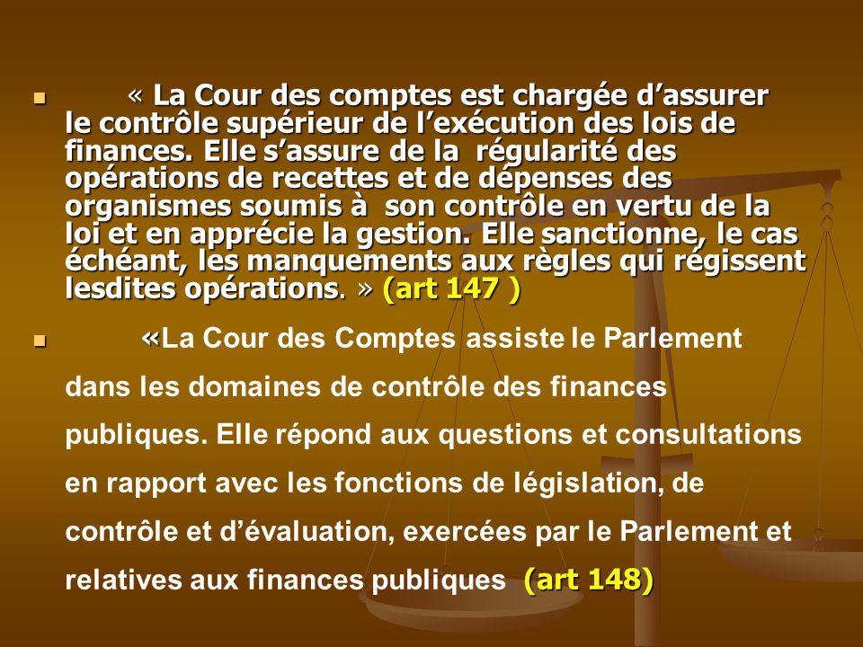 « La Cour des comptes est chargée d'assurer le contrôle supérieur de l'exécution des lois de finances. Elle s'assure de la régularité des opérations de recettes et de dépenses des organismes soumis à son contrôle en vertu de la loi et en apprécie la gestion. Elle sanctionne, le cas échéant, les manquements aux règles qui régissent lesdites opérations. » (art 147 )