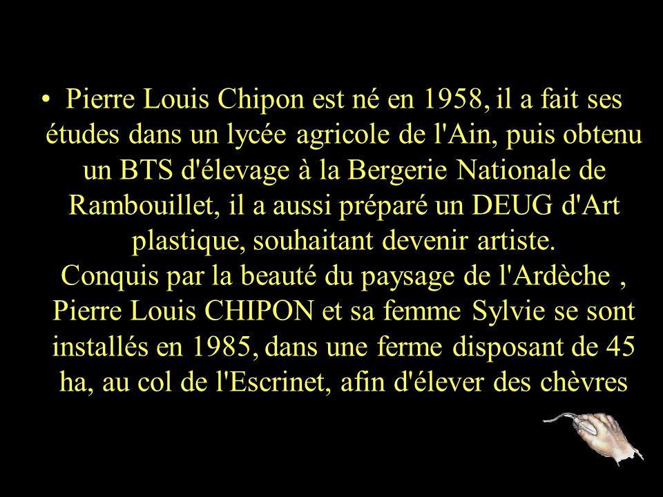 Pierre Louis Chipon est né en 1958, il a fait ses études dans un lycée agricole de l Ain, puis obtenu un BTS d élevage à la Bergerie Nationale de Rambouillet, il a aussi préparé un DEUG d Art plastique, souhaitant devenir artiste.