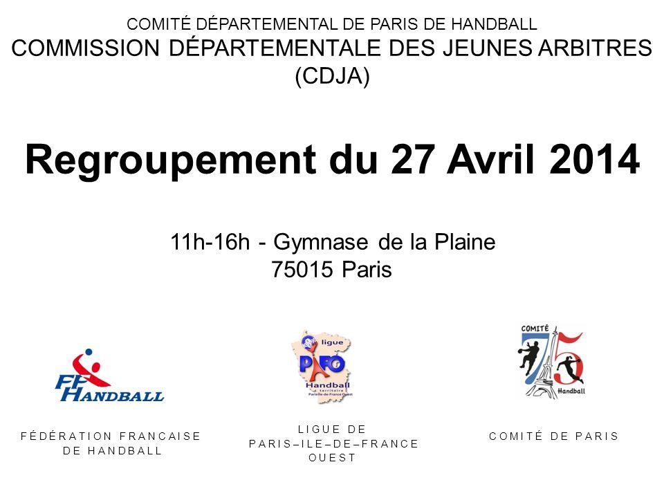 COMITÉ DÉPARTEMENTAL DE PARIS DE HANDBALL COMMISSION DÉPARTEMENTALE DES JEUNES ARBITRES (CDJA) Regroupement du 27 Avril 2014 11h-16h - Gymnase de la Plaine 75015 Paris