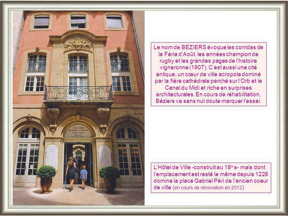 Le nom de BEZIERS évoque les corridas de la Féria d'Août, les années champion de rugby et les grandes pages de l'histoire vigneronne (1907). C'est aussi une cité antique, un cœur de ville acropole dominé par la fière cathédrale perché sur l'Orb et le Canal du Midi et riche en surprises architecturales. En cours de réhabilitation, Béziers va sans nul doute marquer l'essai.