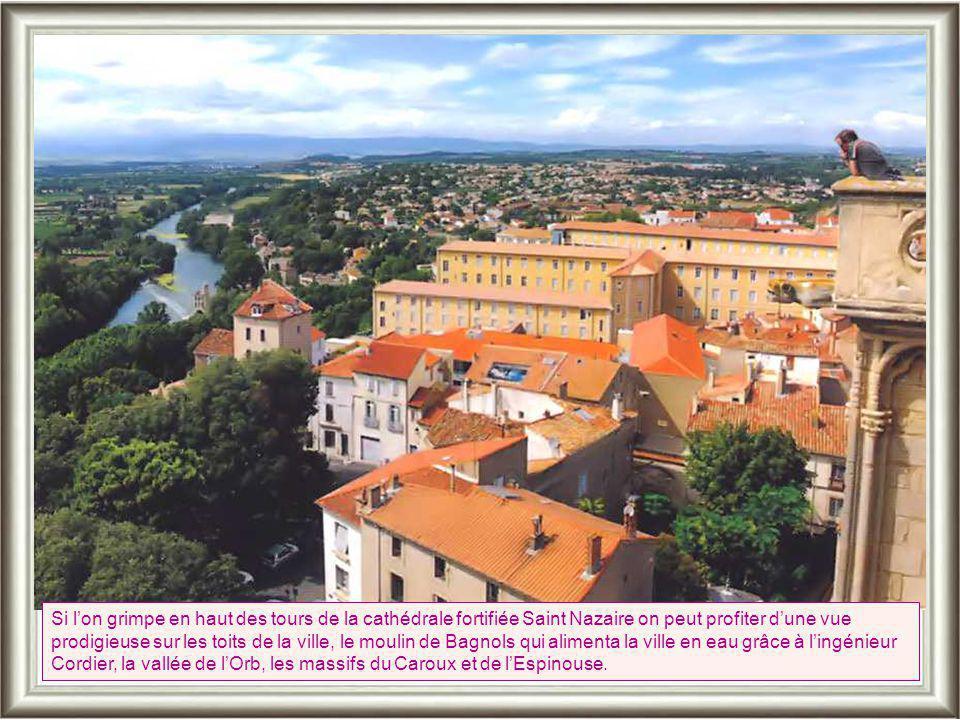 Si l'on grimpe en haut des tours de la cathédrale fortifiée Saint Nazaire on peut profiter d'une vue prodigieuse sur les toits de la ville, le moulin de Bagnols qui alimenta la ville en eau grâce à l'ingénieur Cordier, la vallée de l'Orb, les massifs du Caroux et de l'Espinouse.