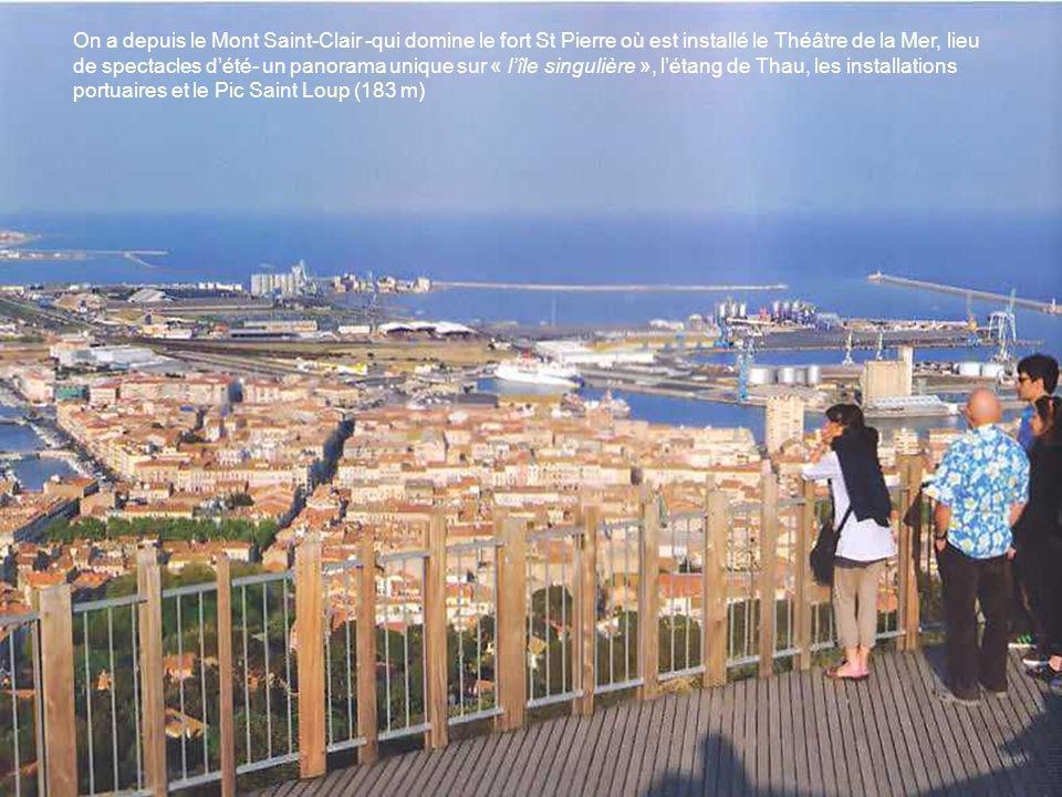 On a depuis le Mont Saint-Clair -qui domine le fort St Pierre où est installé le Théâtre de la Mer, lieu de spectacles d'été- un panorama unique sur « l'île singulière », l'étang de Thau, les installations portuaires et le Pic Saint Loup (183 m)