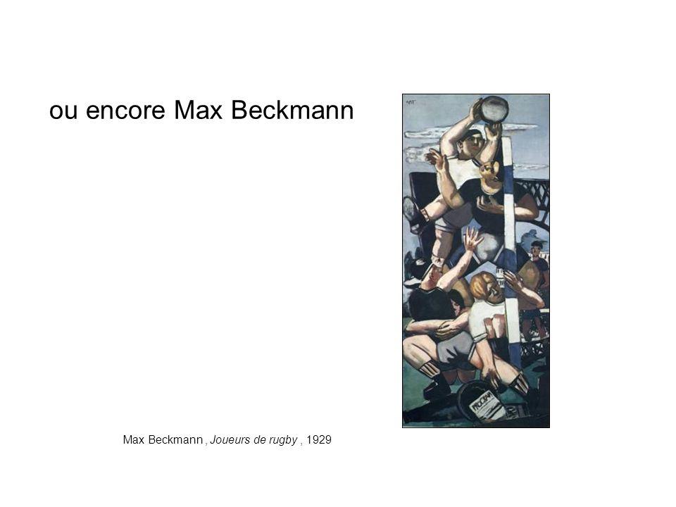ou encore Max Beckmann Max Beckmann , Joueurs de rugby , 1929