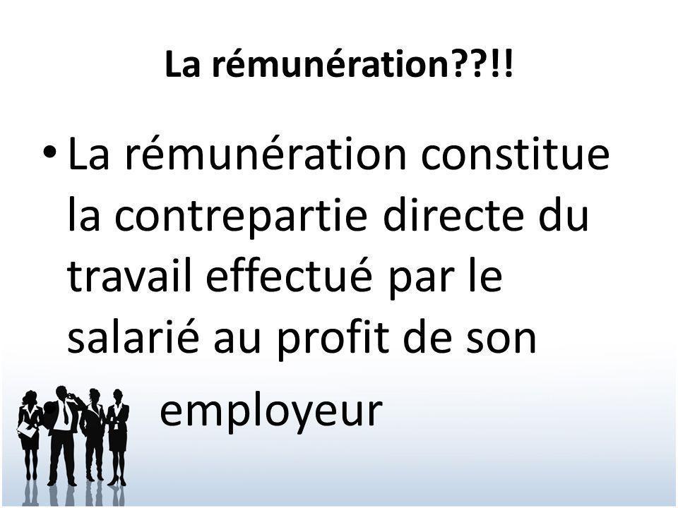 La rémunération !! La rémunération constitue la contrepartie directe du travail effectué par le salarié au profit de son.