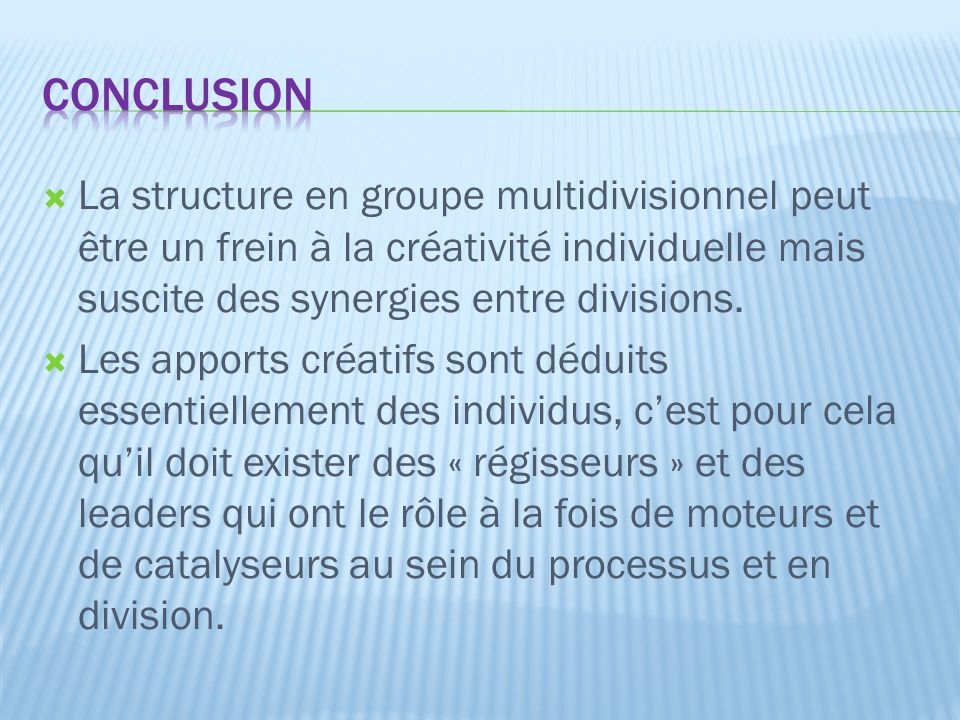 Conclusion La structure en groupe multidivisionnel peut être un frein à la créativité individuelle mais suscite des synergies entre divisions.