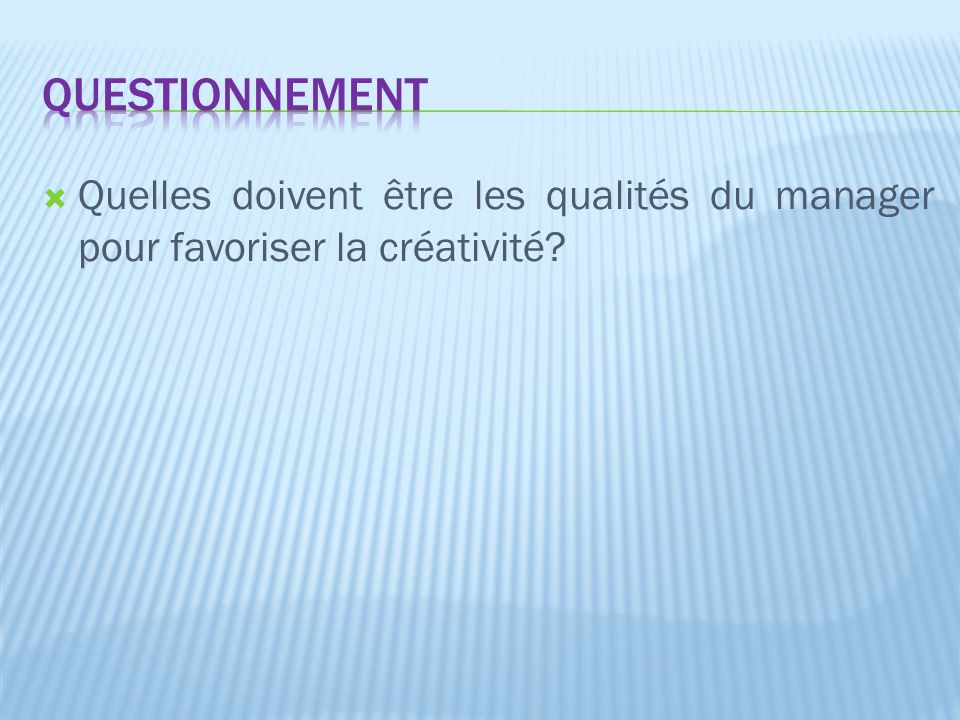Questionnement Quelles doivent être les qualités du manager pour favoriser la créativité