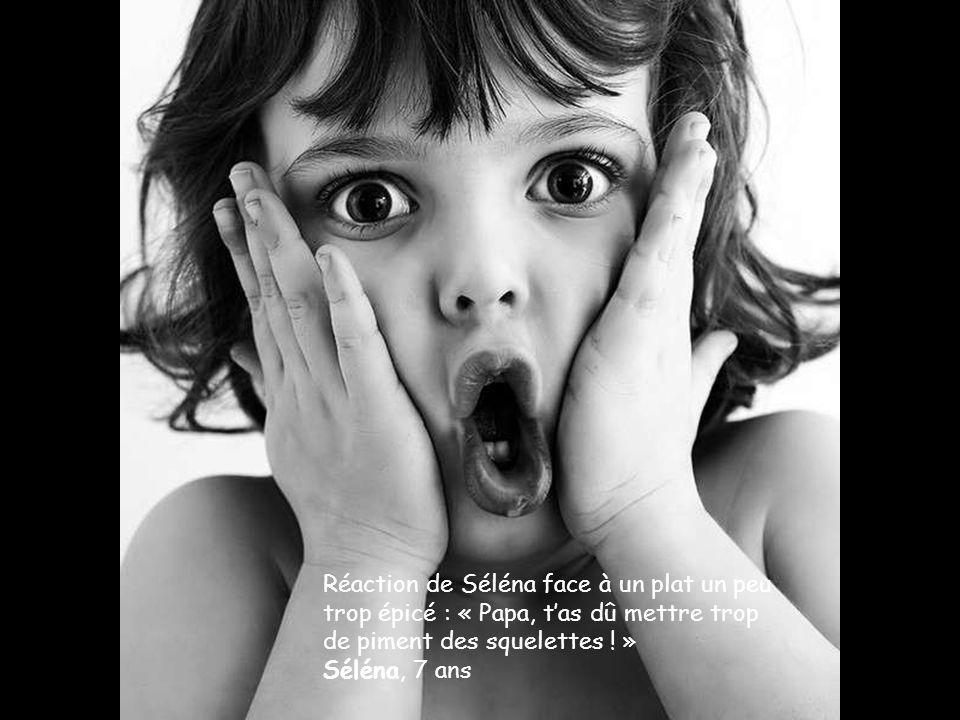 Réaction de Séléna face à un plat un peu trop épicé : « Papa, t'as dû mettre trop de piment des squelettes ! » Séléna, 7 ans