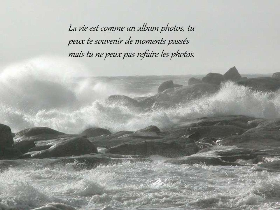 La vie est comme un album photos, tu peux te souvenir de moments passés mais tu ne peux pas refaire les photos.