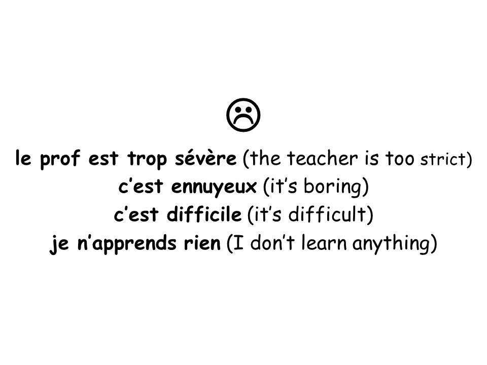  le prof est trop sévère (the teacher is too strict)