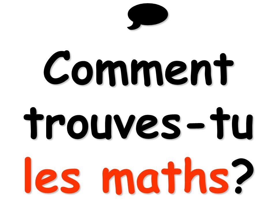  Comment trouves-tu les maths