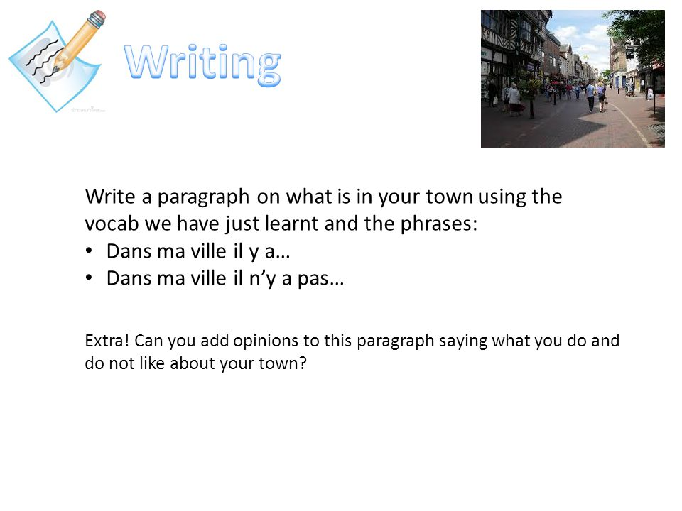 Writing Write a paragraph on what is in your town using the vocab we have just learnt and the phrases: