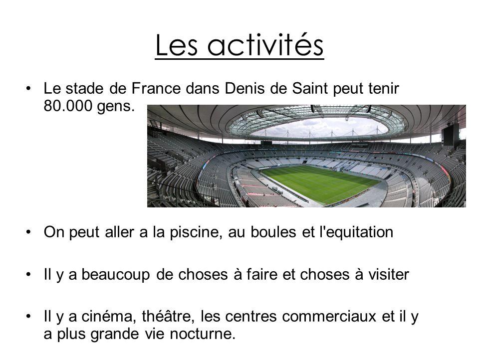 Les activités Le stade de France dans Denis de Saint peut tenir 80.000 gens. On peut aller a la piscine, au boules et l equitation.