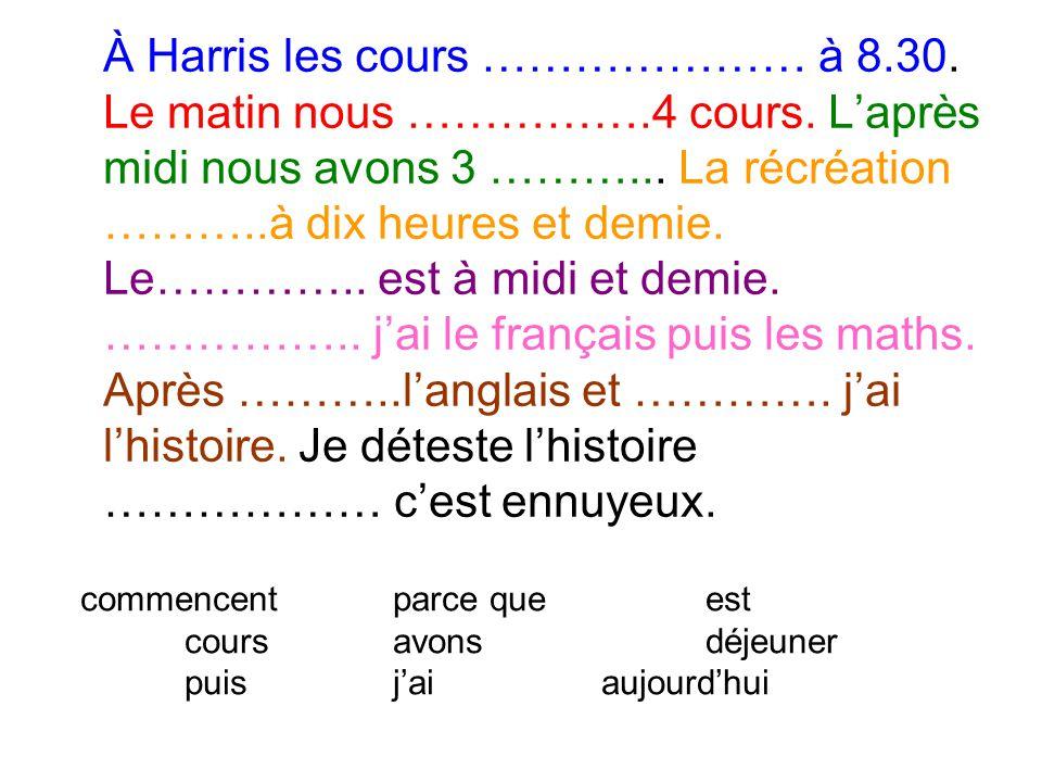 À Harris les cours ………………… à 8. 30. Le matin nous ……………. 4 cours