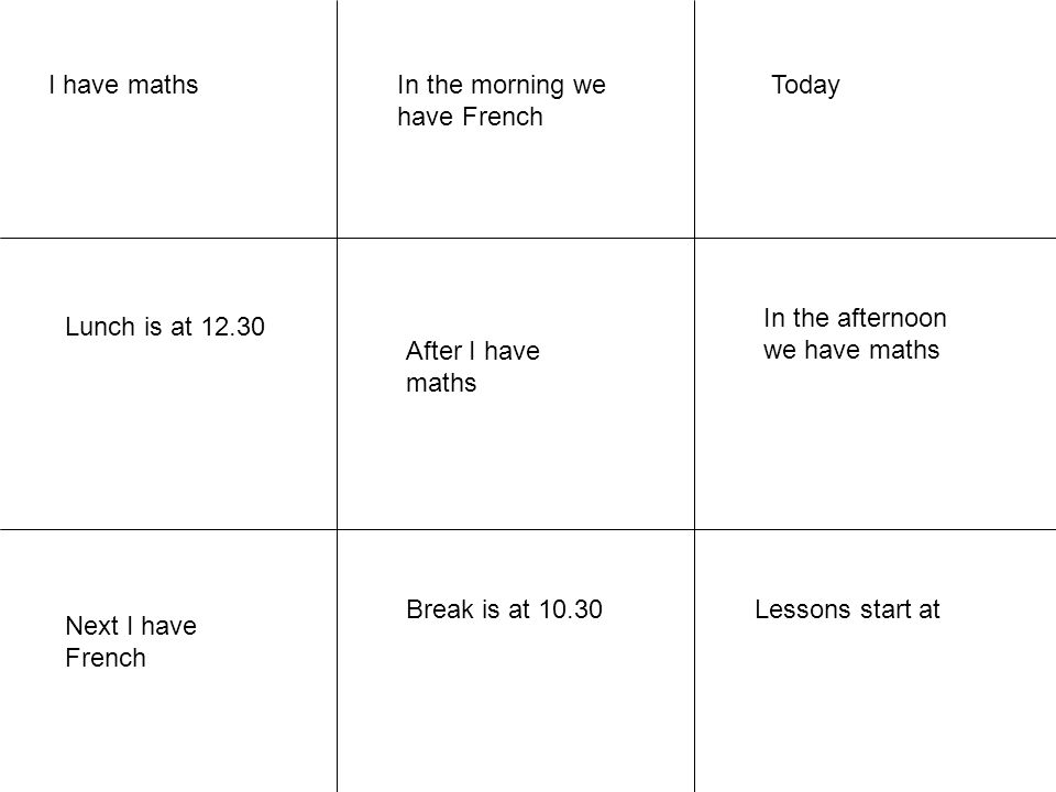 I have maths In the morning we have French. Today. In the afternoon we have maths. Lunch is at 12.30.