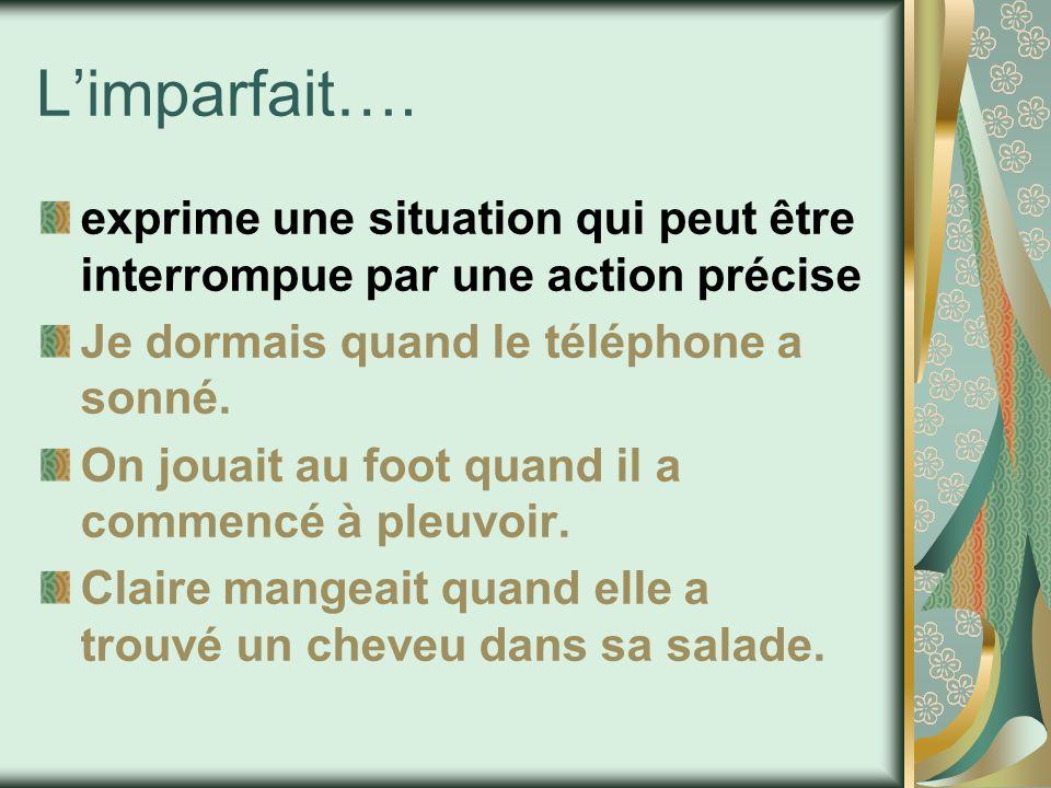 L'imparfait…. exprime une situation qui peut être interrompue par une action précise. Je dormais quand le téléphone a sonné.