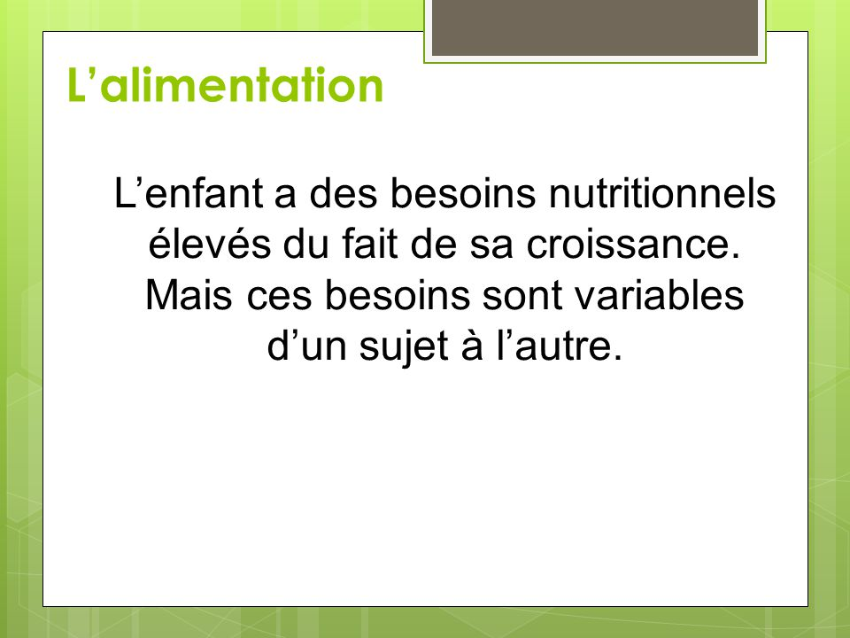 L'alimentation L'enfant a des besoins nutritionnels élevés du fait de sa croissance.
