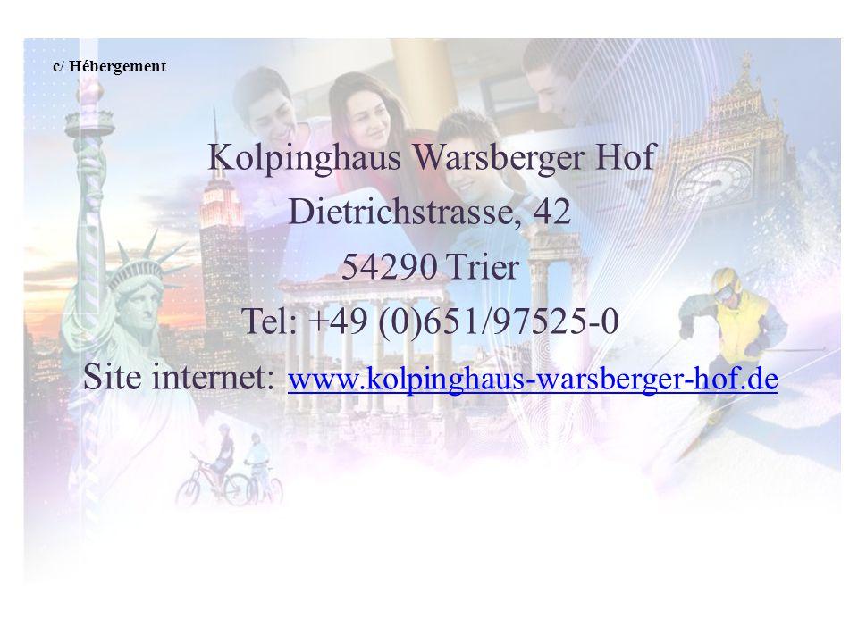c/ Hébergement Kolpinghaus Warsberger Hof Dietrichstrasse, 42 54290 Trier Tel: +49 (0)651/97525-0 Site internet: www.kolpinghaus-warsberger-hof.de