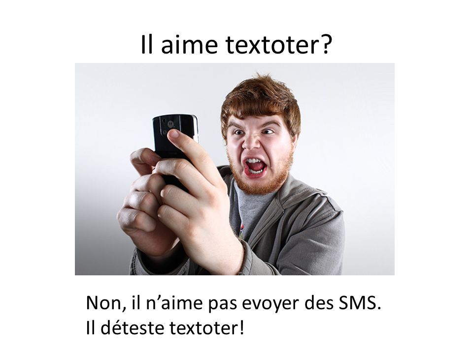 Il aime textoter Non, il n'aime pas evoyer des SMS.