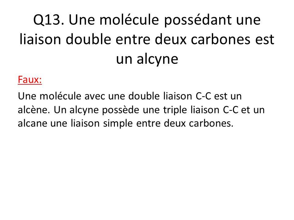 Q13. Une molécule possédant une liaison double entre deux carbones est un alcyne