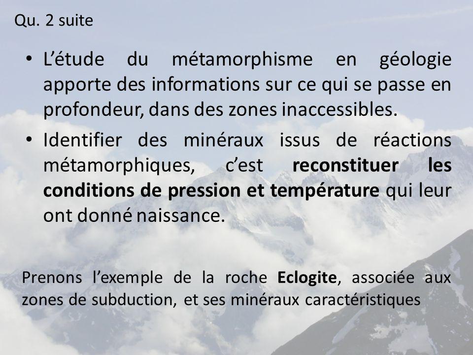 Qu. 2 suite L'étude du métamorphisme en géologie apporte des informations sur ce qui se passe en profondeur, dans des zones inaccessibles.