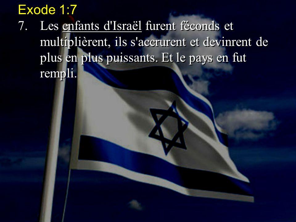 Exode 1:7 7. Les enfants d Israël furent féconds et multiplièrent, ils s accrurent et devinrent de plus en plus puissants.