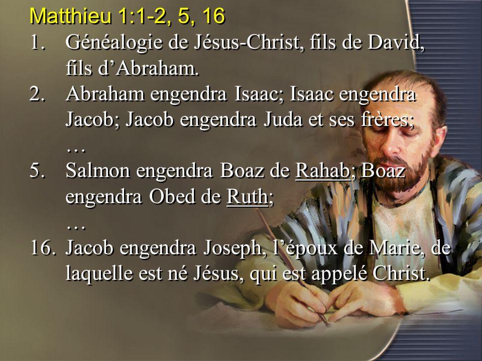 Matthieu 1:1-2, 5, 16 1. Généalogie de Jésus-Christ, fils de David, fils d'Abraham.