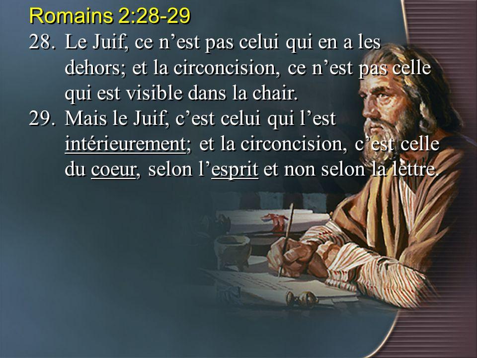 Romains 2:28-29 28. Le Juif, ce n'est pas celui qui en a les dehors; et la circoncision, ce n'est pas celle qui est visible dans la chair.
