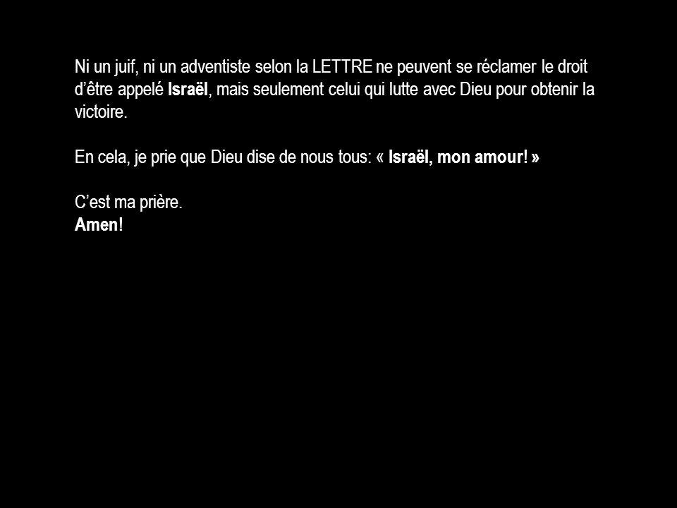 Ni un juif, ni un adventiste selon la LETTRE ne peuvent se réclamer le droit d'être appelé Israël, mais seulement celui qui lutte avec Dieu pour obtenir la victoire.