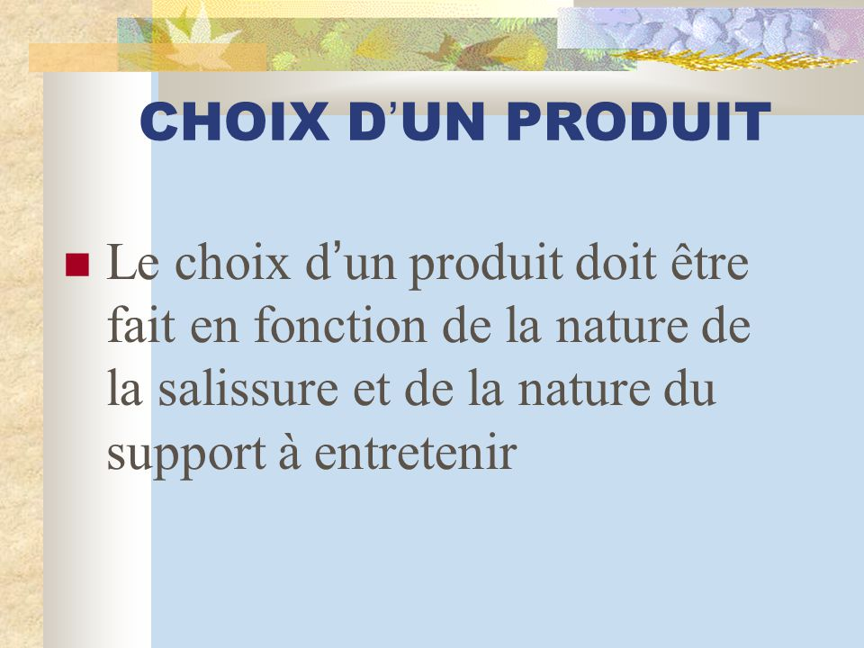 CHOIX D'UN PRODUIT Le choix d'un produit doit être fait en fonction de la nature de la salissure et de la nature du support à entretenir.
