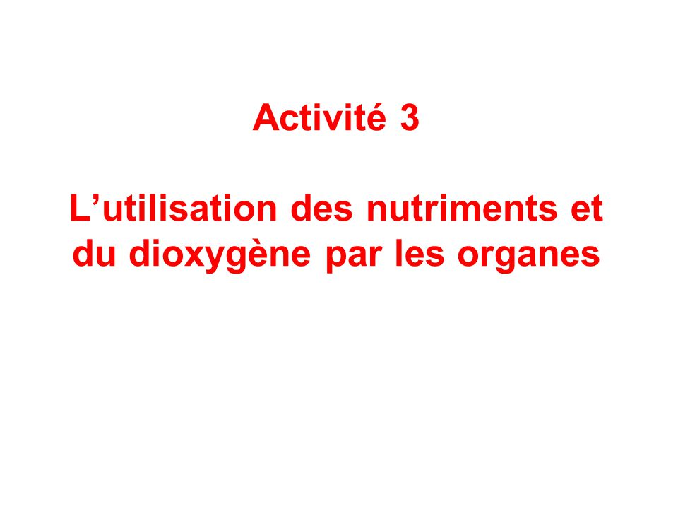 Activité 3 L'utilisation des nutriments et du dioxygène par les organes