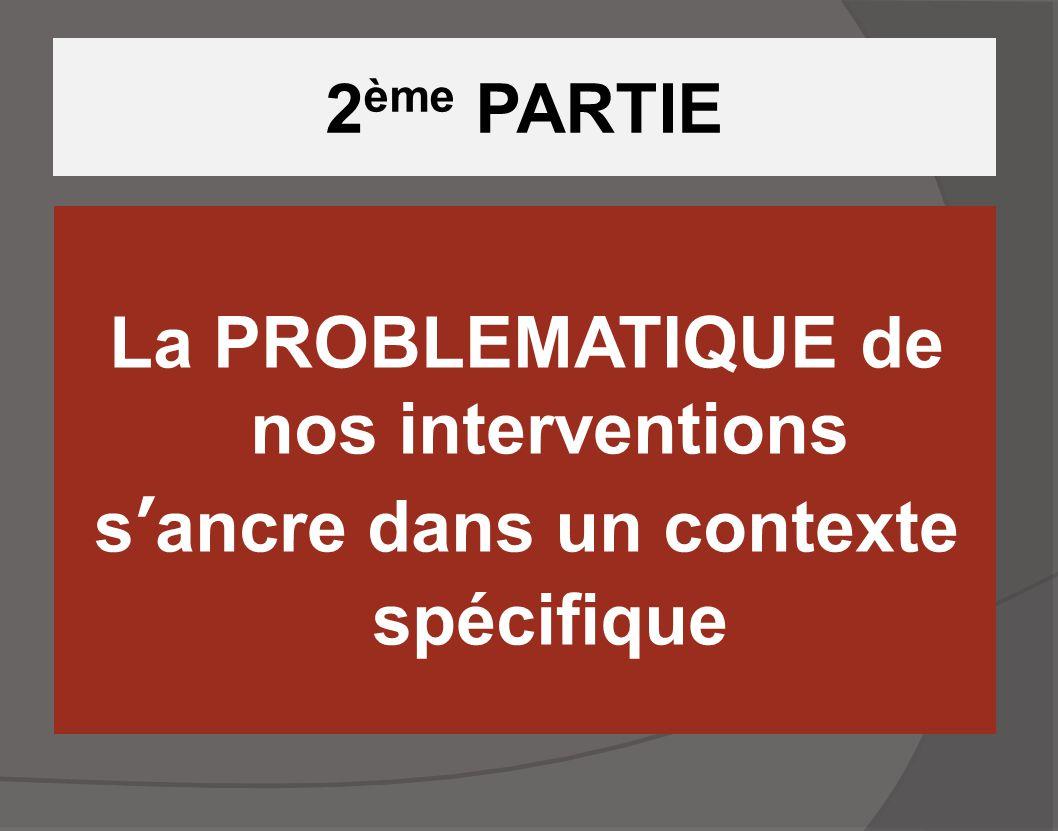 2ème PARTIE La PROBLEMATIQUE de nos interventions s'ancre dans un contexte spécifique