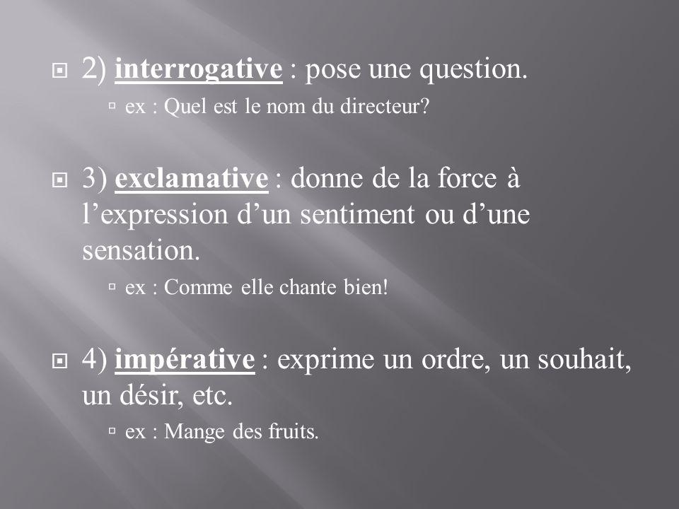 2) interrogative : pose une question.