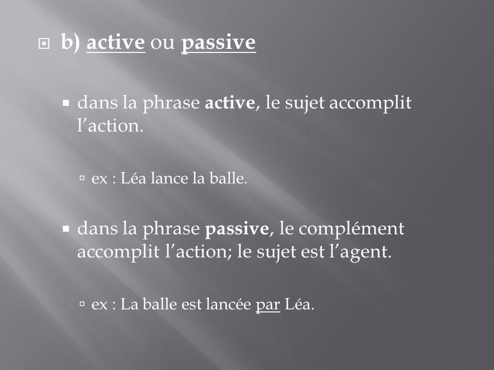 b) active ou passive dans la phrase active, le sujet accomplit l'action. ex : Léa lance la balle.