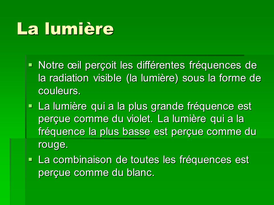La lumière Notre œil perçoit les différentes fréquences de la radiation visible (la lumière) sous la forme de couleurs.