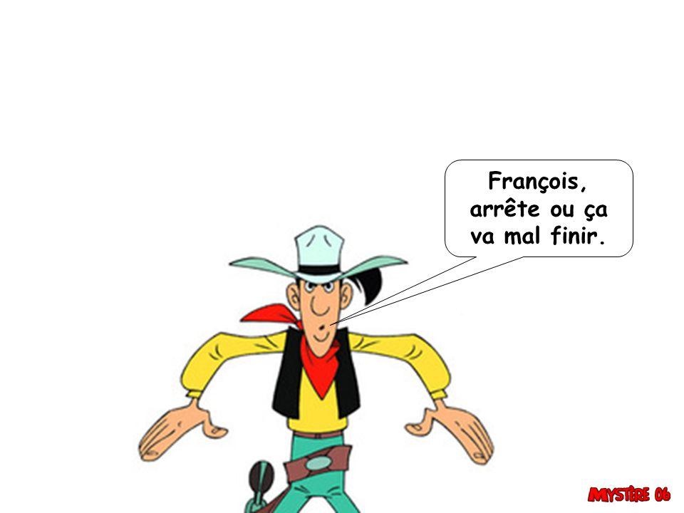 François, arrête ou ça va mal finir.
