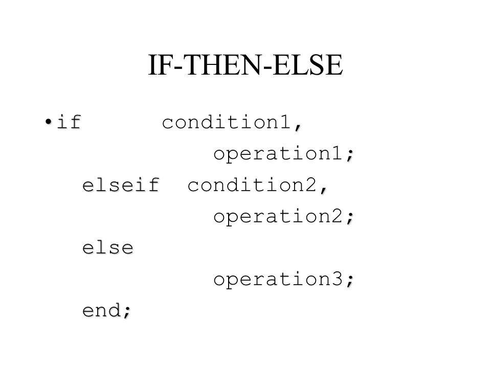 IF-THEN-ELSE if condition1, operation1; elseif condition2, operation2;