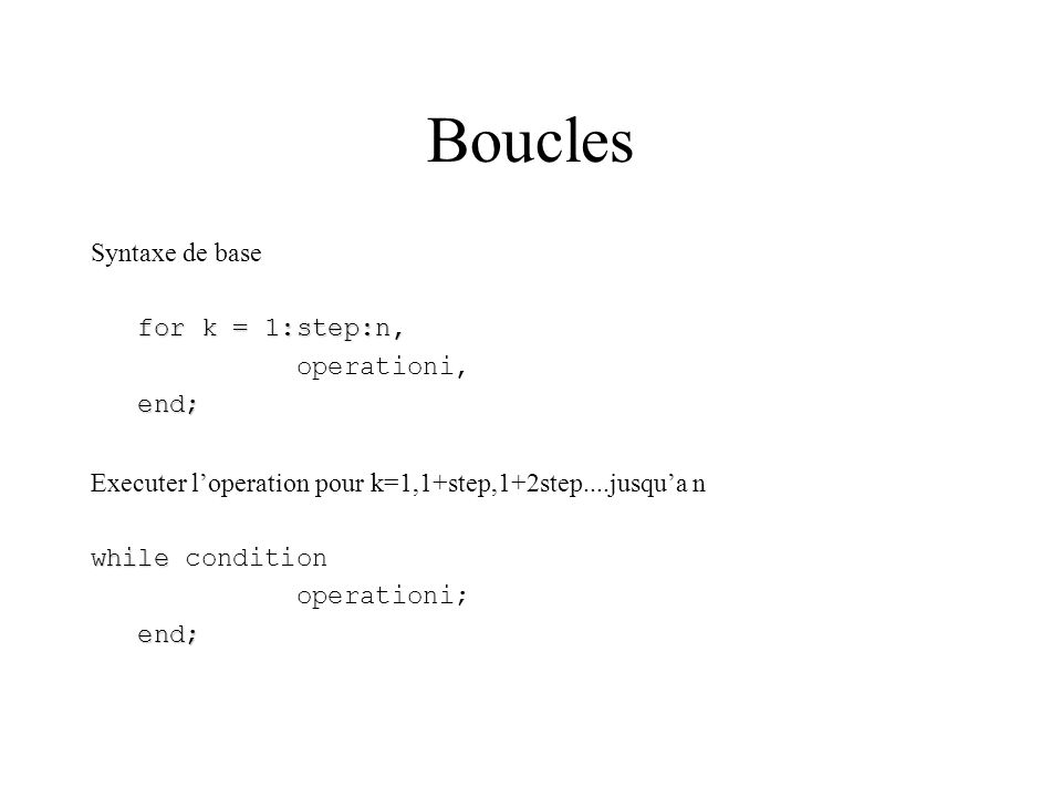 Boucles Syntaxe de base for k = 1:step:n, operationi, end;