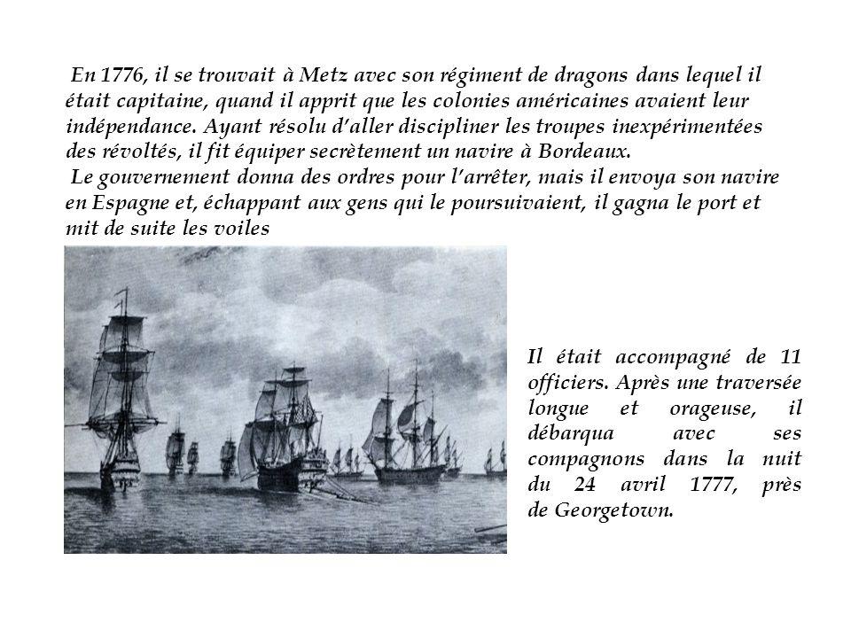 En 1776, il se trouvait à Metz avec son régiment de dragons dans lequel il était capitaine, quand il apprit que les colonies américaines avaient leur indépendance. Ayant résolu d'aller discipliner les troupes inexpérimentées des révoltés, il fit équiper secrètement un navire à Bordeaux.