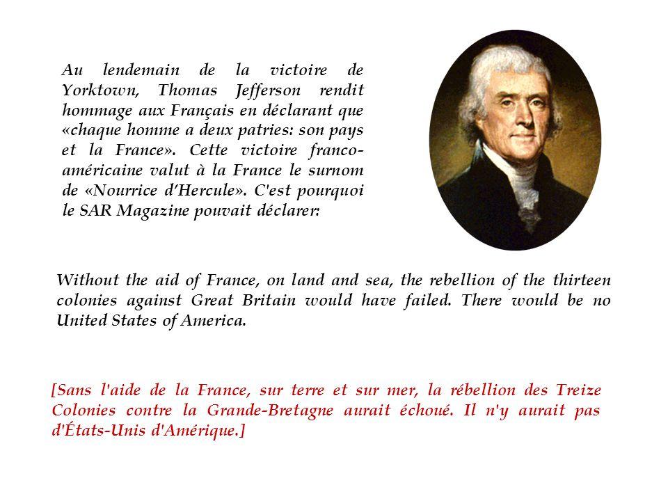 Au lendemain de la victoire de Yorktown, Thomas Jefferson rendit hommage aux Français en déclarant que «chaque homme a deux patries: son pays et la France». Cette victoire franco-américaine valut à la France le surnom de «Nourrice d'Hercule». C est pourquoi le SAR Magazine pouvait déclarer: