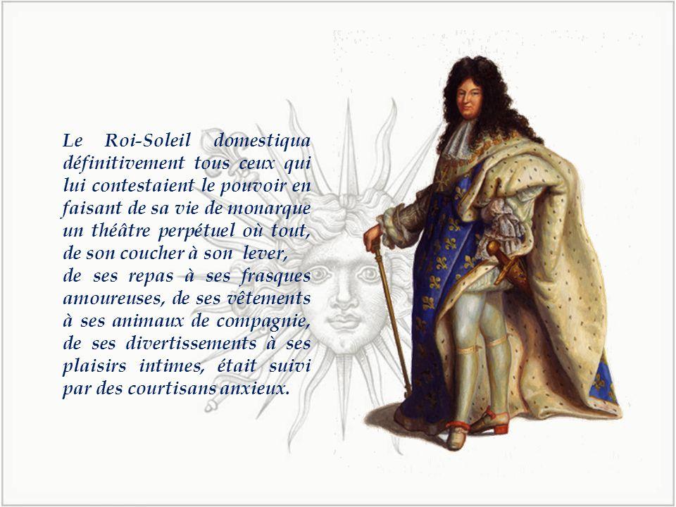 Le Roi-Soleil domestiqua définitivement tous ceux qui lui contestaient le pouvoir en faisant de sa vie de monarque un théâtre perpétuel où tout, de son coucher à son lever,