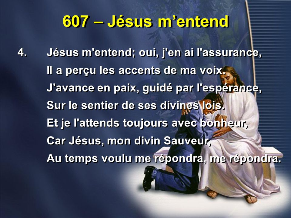 607 – Jésus m'entend 4. Jésus m entend; oui, j en ai l assurance,