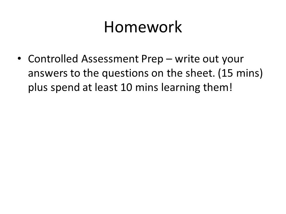 Homework Controlled Assessment Prep – write out your answers to the questions on the sheet. (15 mins) plus spend at least 10 mins learning them!