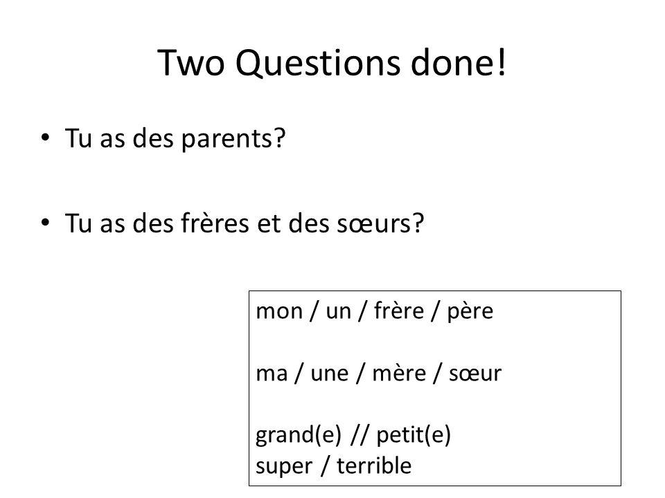 Two Questions done! Tu as des parents Tu as des frères et des sœurs