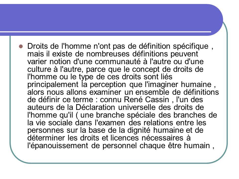 Droits de l homme n ont pas de définition spécifique , mais il existe de nombreuses définitions peuvent varier notion d une communauté à l autre ou d une culture à l autre, parce que le concept de droits de l homme ou le type de ces droits sont liés principalement la perception que l imaginer humaine , alors nous allons examiner un ensemble de définitions de définir ce terme : connu René Cassin , l un des auteurs de la Déclaration universelle des droits de l homme qu il ( une branche spéciale des branches de la vie sociale dans l examen des relations entre les personnes sur la base de la dignité humaine et de déterminer les droits et licences nécessaires à l épanouissement de personnel chaque être humain ,