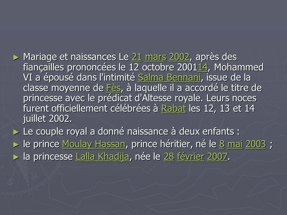 Mariage et naissances Le 21 mars 2002, après des fiançailles prononcées le 12 octobre 200114, Mohammed VI a épousé dans l intimité Salma Bennani, issue de la classe moyenne de Fès, à laquelle il a accordé le titre de princesse avec le prédicat d Altesse royale. Leurs noces furent officiellement célébrées à Rabat les 12, 13 et 14 juillet 2002.