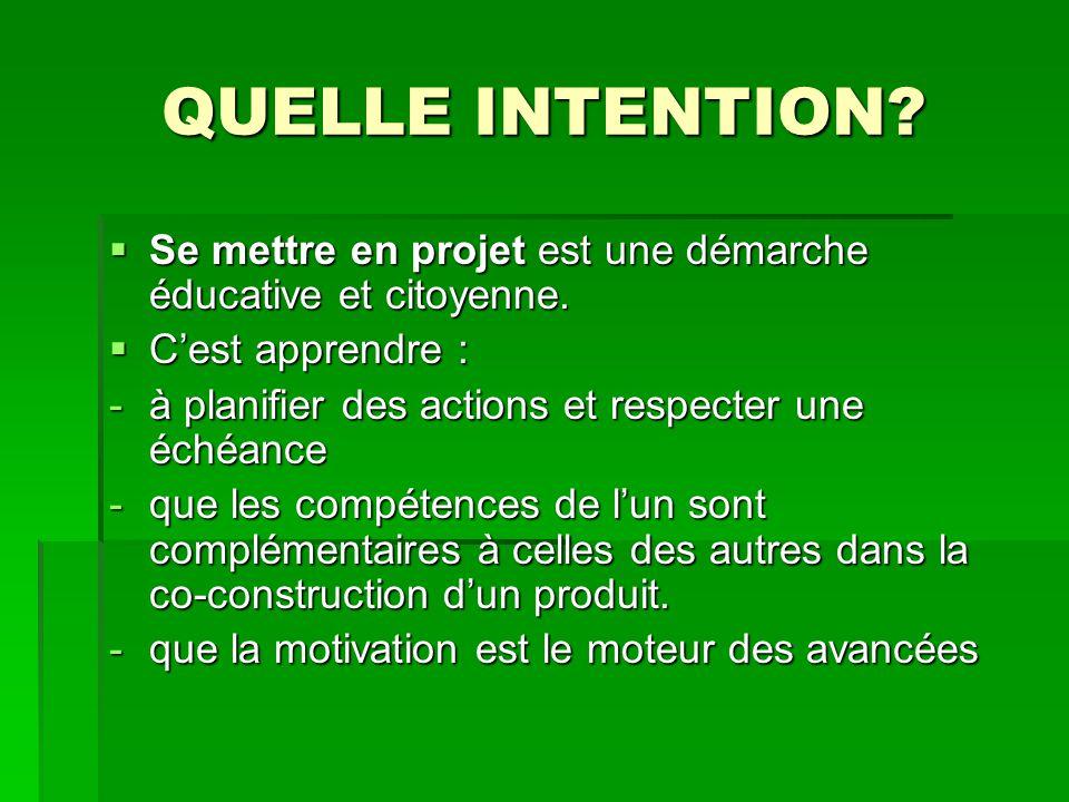 QUELLE INTENTION Se mettre en projet est une démarche éducative et citoyenne. C'est apprendre : à planifier des actions et respecter une échéance.