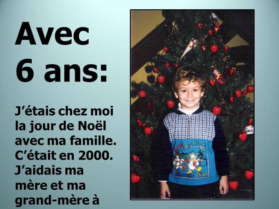 Avec 6 ans: J'étais chez moi la jour de Noël avec ma famille.