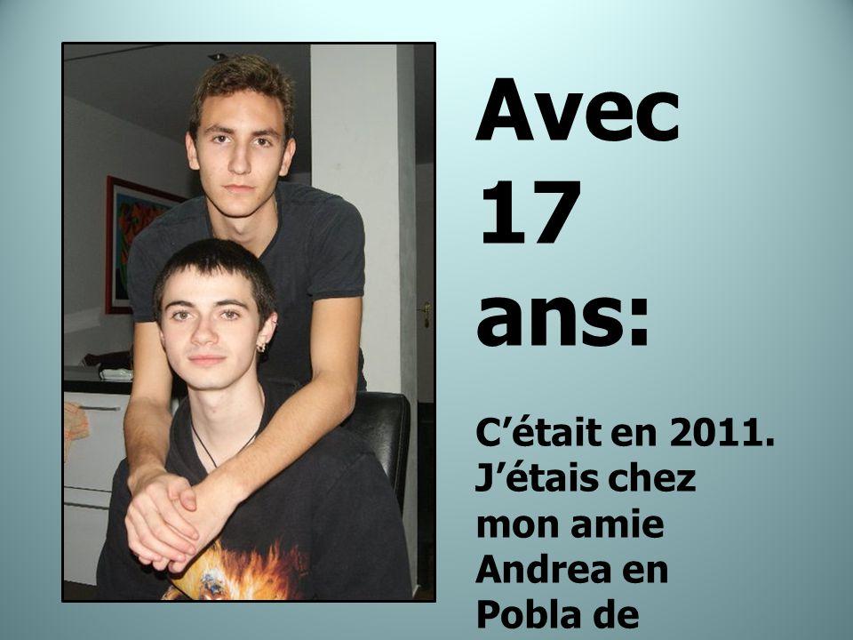 Avec 17 ans: C'était en 2011. J'étais chez mon amie Andrea en Pobla de Farnals avec Iyanga et Dani.