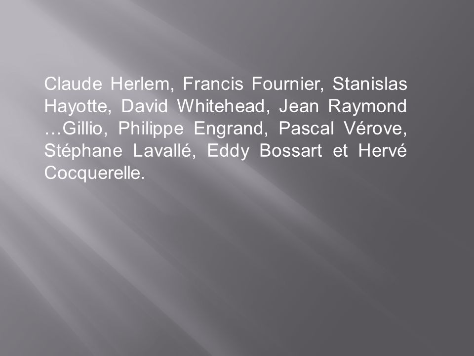 Claude Herlem, Francis Fournier, Stanislas Hayotte, David Whitehead, Jean Raymond …Gillio, Philippe Engrand, Pascal Vérove, Stéphane Lavallé, Eddy Bossart et Hervé Cocquerelle.